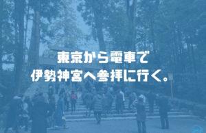 東京から電車(新幹線と特急)で伊勢神宮へ【熊野三山の旅:Day1】