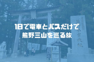 1日で熊野三山(熊野本宮大社、熊野速玉大社、熊野那智大社)を電車とバスで巡る旅【熊野三山の旅:Day2】