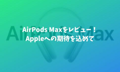 AirPods Maxを元Apple信者がレビュー!大満足!だけど驚きや感動はなかった。
