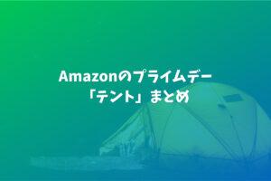 キャンプ好き必見!Amazonのプライムセール【テント】まとめ